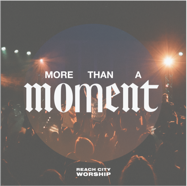 Reach City Worship holds nothing back in their new single, More Than A Moment, boldly declaring that Jesus can have it all